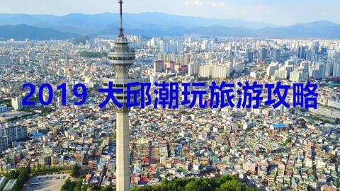 2019 大邱潮玩旅游攻略